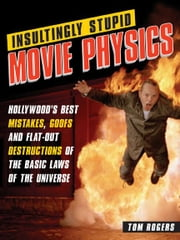 Insultingly Stupid Movie Physics - Hollywood's Best Mistakes, Goofs and Flat-Out Destructions of the Basic Laws of the Universe ebook by Tom Rogers