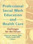 Professional Social Work Education and Health Care ebook by Mildred D Mailick,Phyllis Caroff