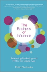 The Business of Influence - Reframing Marketing and PR for the Digital Age ebook by Philip Sheldrake