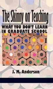 The Skinny on Teaching: What You Don't Learn in Graduate School ebook by Anderson, J. M.