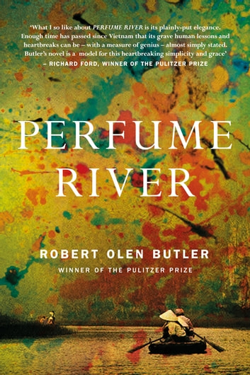 Perfume River - The poignant new literary novel from Pulitzer Prize winner ebook by Robert Olen Butler