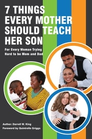 7 Things Every Mother Should Teach Her Son - For Every Woman Trying Hard to Be Mom and Dad ebook by Darrell W. King,Quintrelle Griggs