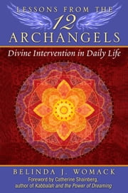 Lessons from the Twelve Archangels - Divine Intervention in Daily Life ebook by Belinda J. Womack,Catherine Shainberg