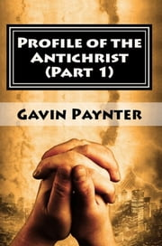 Profile of the Antichrist (Part 1) ebook by Gavin Paynter