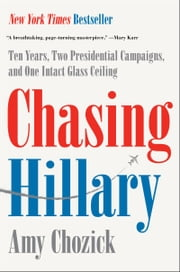 Chasing Hillary - Ten Years, Two Presidential Campaigns, and One Intact Glass Ceiling ebook by Amy Chozick
