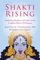 Shakti Rising - Embracing Shadow and Light on the Goddess Path to Wholeness ebook by Kavitha M. Chinnaiyan, MD, Greg Goode