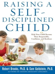 Raising a Self-Disciplined Child: Help Your Child Become More Responsible, Confident, and Resilient: Help Your Child Become More Responsible, Confiden ebook by Brooks, Dr. Robert