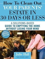 How to Clean Out Your Parents' Estate in 30 Days or Less ebook by Julie Hall