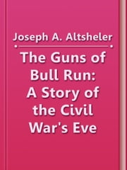 The Guns of Bull Run: A Story of the Civil War's Eve ebook by Joseph A. Altsheler