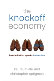 The Knockoff Economy - How Imitation Sparks Innovation ebook by Kal Raustiala,Christopher Sprigman