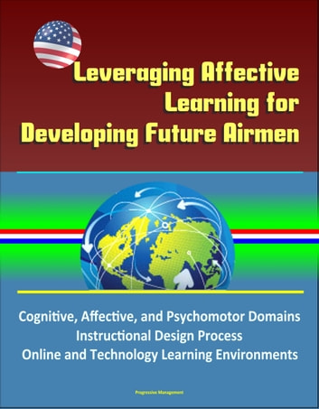 Leveraging Affective Learning for Developing Future Airmen: Cognitive, Affective, and Psychomotor Domains, Instructional Design Process, Online and Technology Learning Environments ebook by Progressive Management