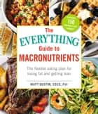The Everything Guide to Macronutrients - The Flexible Eating Plan for Losing Fat and Getting Lean ebook by Matt Dustin