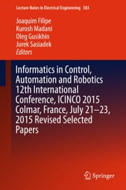Informatics in Control, Automation and Robotics 12th International Conference, ICINCO 2015 Colmar, France, July 21-23, 2015 Revised Selected Papers ebook by Joaquim Filipe,Kurosh Madani,Oleg Gusikhin,Jurek Sasiadek
