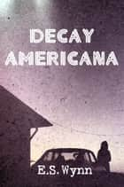 Decay Americana ebook by E.S. Wynn
