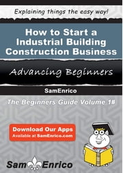 How to Start a Industrial Building Construction Business ebook by Lajuana Woodruff,Sam Enrico