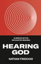Hearing God - Eliminate Myths. Encounter Meaning. ebook by Nathan Finochio