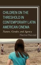 Children on the Threshold in Contemporary Latin American Cinema - Nature, Gender, and Agency ebook by Rachel Randall