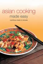 Asian Cooking Made Easy - Nutrisious Meals in Minutes ebook by Periplus Editors