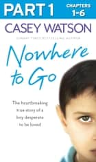 Nowhere to Go: Part 1 of 3: The heartbreaking true story of a boy desperate to be loved ebook by Casey Watson