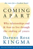 Coming Apart: Why Relationships End and How to Live Through the Ending of Yours (new ed) - Why Relationships End and How to Live Through the Ending of Yours (new ed) ebook by Daphne Rose Kingma