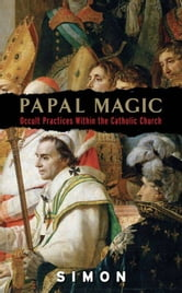 Papal Magic - Occult Practices Within the Catholic Church ebook by Simon