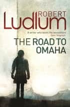 The Road to Omaha ebook by Robert Ludlum