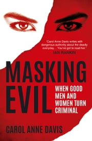Masking Evil - When Good Men and Women Turn Criminal ebook by Carol Anne Davis