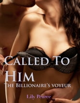 Called To Him: The Billionaire's Voyeur ebook by Lily Pearce