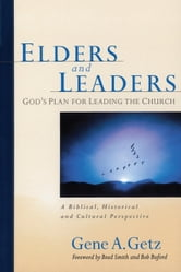 Elders and Leaders - God's Plan for Leading the Church - A Biblical, Historical and Cultural Perspective ebook by Gene A. Getz