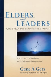 Elders and Leaders - God's Plan for Leading the Church - A Biblical, Historical and Cultural Perspective ebook by Brad Smith,Bob Buford,Gene A. Getz