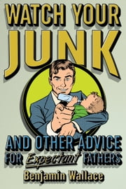 Watch Your Junk and Other Advice for Expectant Fathers ebook by Benjamin Wallace