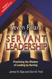 Seven Pillars of Servant Leadership - Practicing the Wisdom of Leading by Serving; Revised & Expanded Edition ebook by James W. Sipe,Don M. Frick