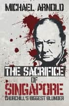 Sacrifice of Singapore ebook by Michael Arnold