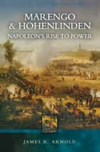 Marengo and Hohenlinden - Napoleon's Rise to Power ebook by James R. Arnold