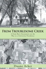 From Troublesome Creek - A Farm Boy's Encounters on the Way to a University Presidency ebook by Duane Acker