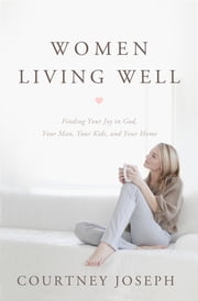 Women Living Well - Find Your Joy in God, Your Man, Your Kids, and Your Home ebook by Courtney Joseph