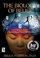 The Biology of Belief - Unleashing the Power of Consciousness, Matter & Miracles, 10th Anniversary Edition ebook by Bruce H. Lipton