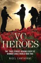 VC Heroes - The True Stories Behind Every VC Winner Since World War Two ebook by Nigel Cawthorne, Cawthorne Nigel