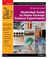 Illustrated Guide to Home Forensic Science Experiments - All Lab, No Lecture ebook by Robert Bruce Thompson,Barbara Fritchman Thompson