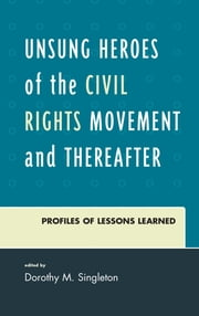 Unsung Heroes of the Civil Rights Movement and Thereafter - Profiles of Lessons Learned ebook by Dorothy M. Singleton