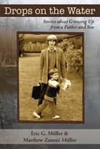Drops on the Water - Stories about Growing Up from a Father and Son ebook by Eric G. Müller, Matthew Zanoni Müller