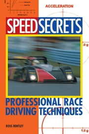 Speed Secrets: Professional Race Driving Techniques - Professional Race Driving Techniques ebook by Ross Bentley