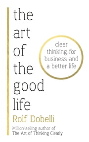 The Art of the Good Life - Clear Thinking for Business and a Better Life ebook by Rolf Dobelli