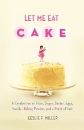 Let Me Eat Cake - A Celebration of Flour, Sugar, Butter, Eggs, Vanilla, Baking Powder, and a Pinch of Salt ebook by Leslie F. Miller