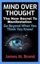 MIND OVER THOUGHT - The New Secret To Manifestation ebook by James M. Brand
