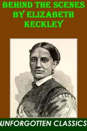 Behind the Scenes or, Thirty years a slave, and Four Years in the White House by Elizabeth Keckley ebook by Elizabeth Keckley