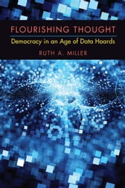 Flourishing Thought - Democracy in an Age of Data Hoards ebook by Ruth A. Miller