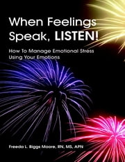 When Feelings Speak, Listen!: How to Manage Emotional Stress Using Your Emotions ebook by Freeda L. Biggs Moore, RN, MS, APN