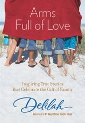 Arms Full of Love - Inspiring True Stories that Celebrate the Gift of Family ebook by Delilah