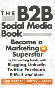 The B2B Social Media Book - Become a Marketing Superstar by Generating Leads with Blogging, LinkedIn, Twitter, Facebook, Email, and More ebook by Kipp Bodnar, Jeffrey L. Cohen